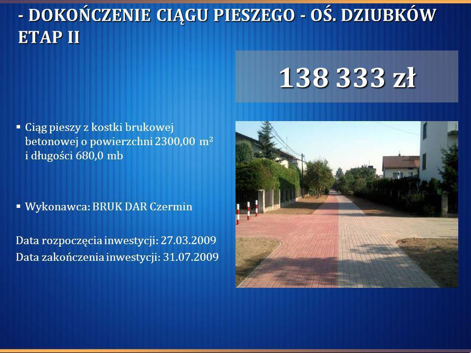 - DOKOŃCZENIE CIĄGU PIESZEGO - OŚ. DZIUBKÓW ETAP II Ciąg pieszy z kostki brukowej betonowej o powierzchni 2300,00 m 2 i długości 680,0 mb Wykonawca: B
