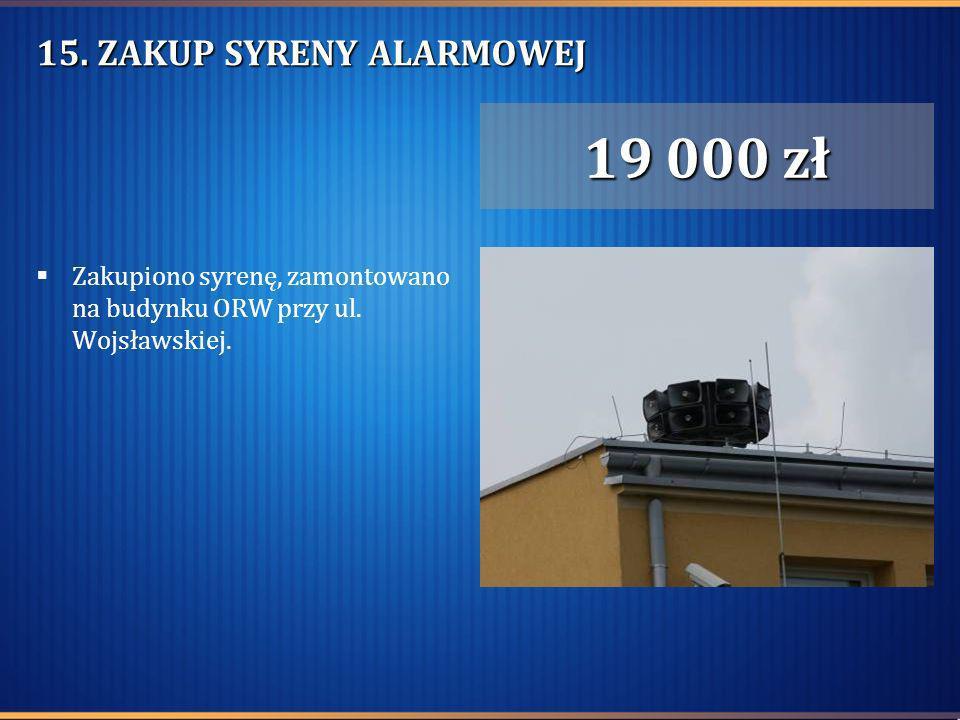 15. ZAKUP SYRENY ALARMOWEJ Zakupiono syrenę, zamontowano na budynku ORW przy ul. Wojsławskiej. 19 000 zł