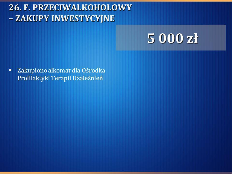 26. F. PRZECIWALKOHOLOWY – ZAKUPY INWESTYCYJNE Zakupiono alkomat dla Ośrodka Profilaktyki Terapii Uzależnień 5 000 zł 5 000 zł