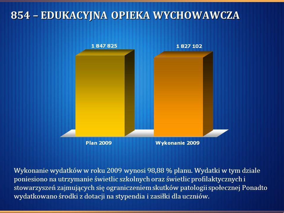 854 – EDUKACYJNA OPIEKA WYCHOWAWCZA Wykonanie wydatków w roku 2009 wynosi 98,88 % planu. Wydatki w tym dziale poniesiono na utrzymanie świetlic szkoln