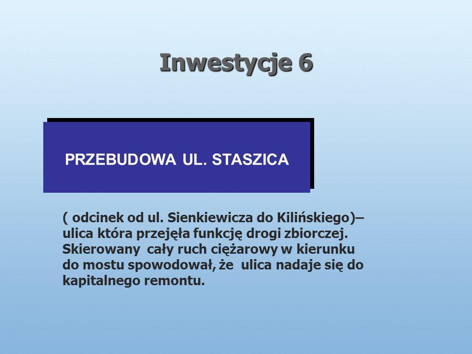 Inwestycje 6 PRZEBUDOWA UL. STASZICA ( odcinek od ul.