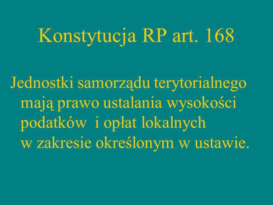 Konstytucja RP art. 168 Jednostki samorządu terytorialnego mają prawo ustalania wysokości podatków i opłat lokalnych w zakresie określonym w ustawie.