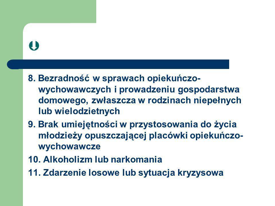 8. Bezradność w sprawach opiekuńczo- wychowawczych i prowadzeniu gospodarstwa domowego, zwłaszcza w rodzinach niepełnych lub wielodzietnych 9. Brak um