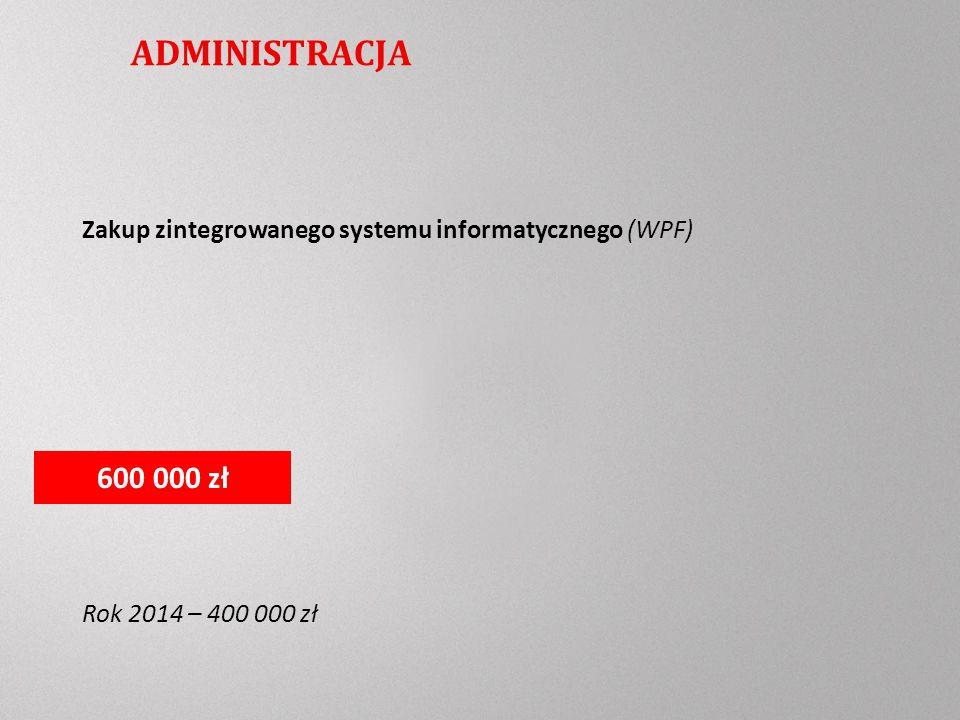 ADMINISTRACJA Zakup zintegrowanego systemu informatycznego (WPF) Rok 2014 – 400 000 zł 600 000 zł