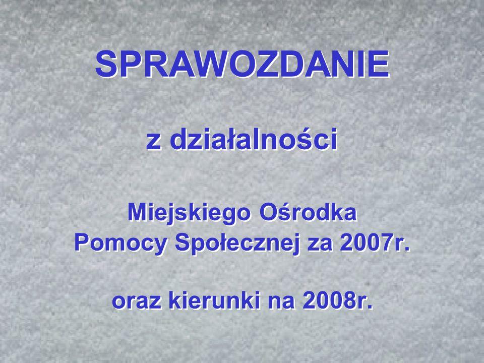 SPRAWOZDANIE z działalności Miejskiego Ośrodka Pomocy Społecznej za 2007r. oraz kierunki na 2008r.
