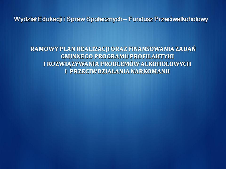 Wydział Edukacji i Spraw Społecznych – Fundusz Przeciwalkoholowy RAMOWY PLAN REALIZACJI ORAZ FINANSOWANIA ZADAŃ GMINNEGO PROGRAMU PROFILAKTYKI I ROZWI