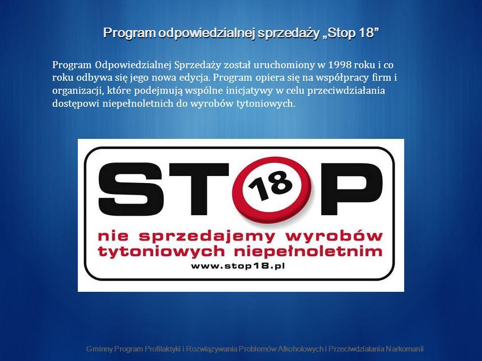 Gminny Program Profilaktyki i Rozwiązywania Problemów Alkoholowych i Przeciwdziałania Narkomanii Program odpowiedzialnej sprzedaży Stop 18 Program Odpowiedzialnej Sprzedaży został uruchomiony w 1998 roku i co roku odbywa się jego nowa edycja.