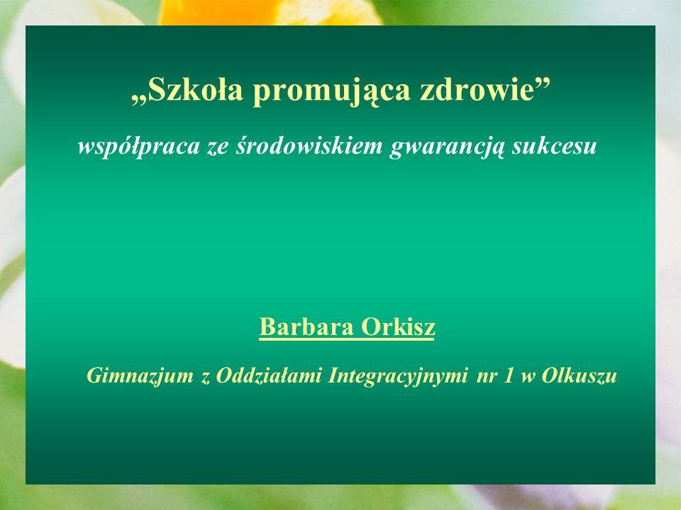 Szkoła promująca zdrowie współpraca ze środowiskiem gwarancją sukcesu Barbara Orkisz Gimnazjum z Oddziałami Integracyjnymi nr 1 w Olkuszu