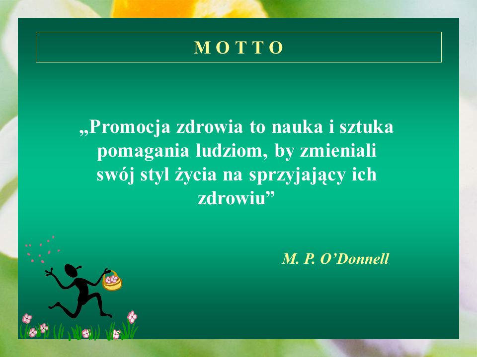 M O T T O Promocja zdrowia to nauka i sztuka pomagania ludziom, by zmieniali swój styl życia na sprzyjający ich zdrowiu M. P. ODonnell