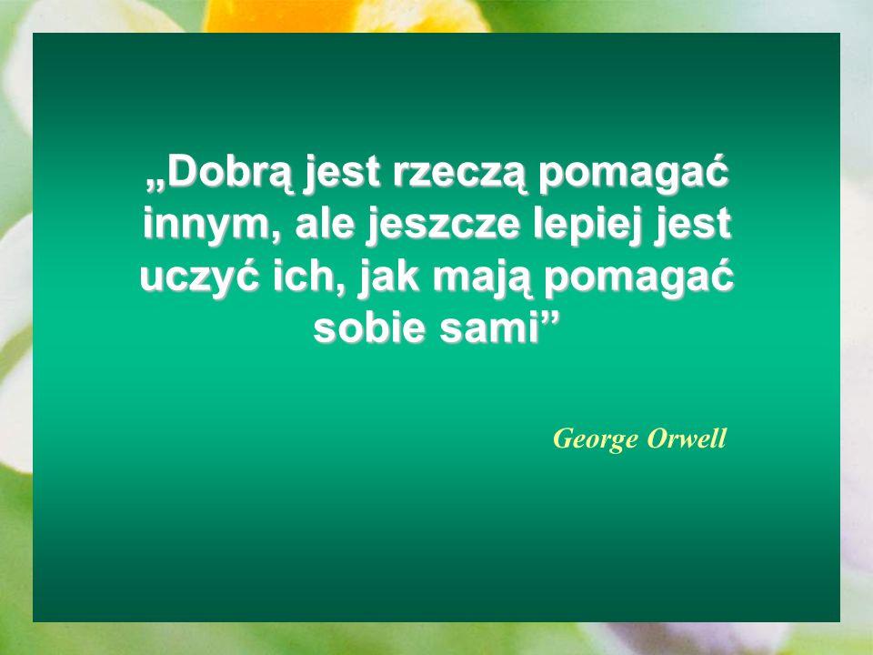 Dobrą jest rzeczą pomagać innym, ale jeszcze lepiej jest uczyć ich, jak mają pomagać sobie sami George Orwell