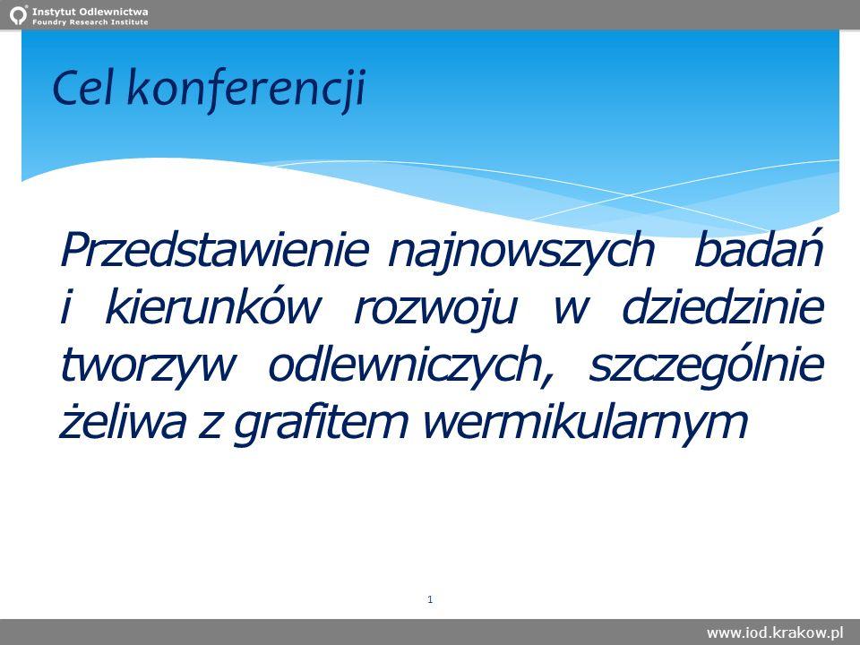 www.iod.krakow.pl Cel konferencji Przedstawienie najnowszych badań i kierunków rozwoju w dziedzinie tworzyw odlewniczych, szczególnie żeliwa z grafitem wermikularnym 1