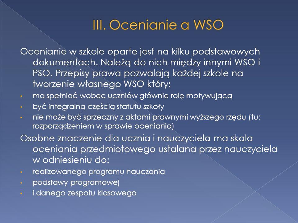 Ocenianie w szkole oparte jest na kilku podstawowych dokumentach. Należą do nich między innymi WSO i PSO. Przepisy prawa pozwalają każdej szkole na tw