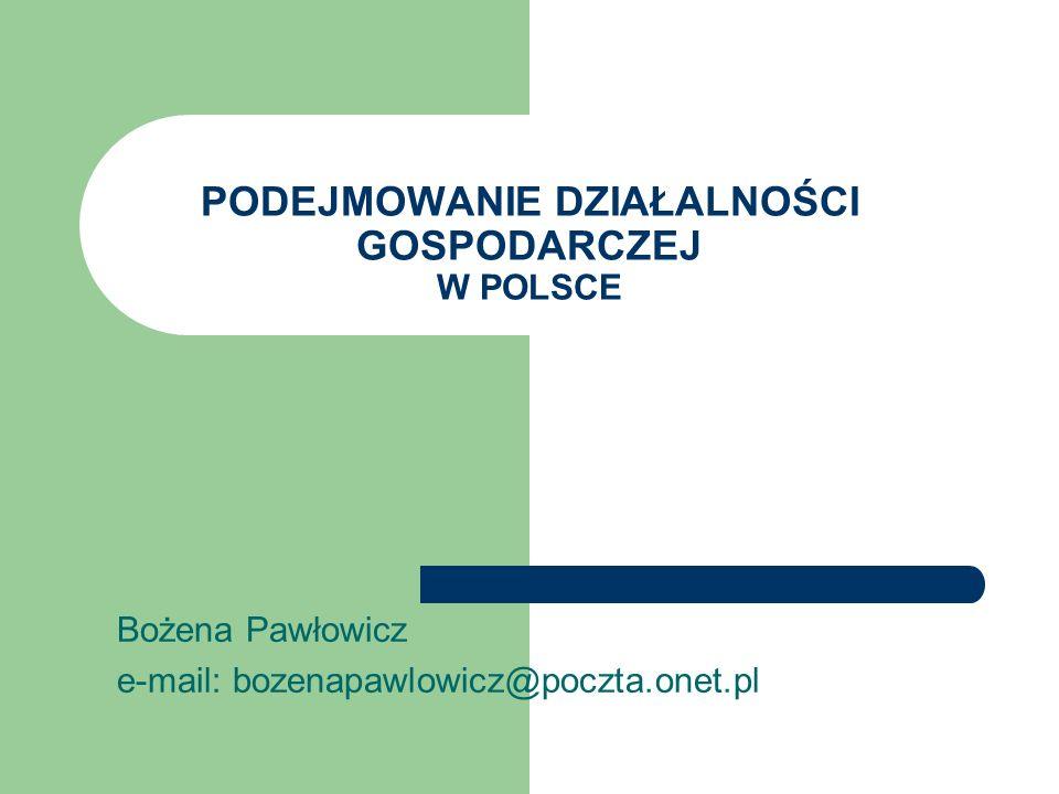 PODEJMOWANIE DZIAŁALNOŚCI GOSPODARCZEJ W POLSCE Bożena Pawłowicz e-mail: bozenapawlowicz@poczta.onet.pl