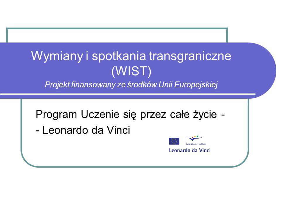 Wymiany i spotkania transgraniczne (WIST) Projekt finansowany ze środków Unii Europejskiej Program Uczenie się przez całe życie - - Leonardo da Vinci