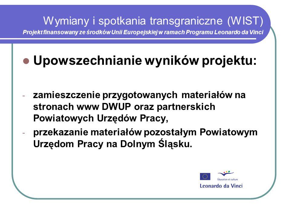 Wymiany i spotkania transgraniczne (WIST) Projekt finansowany ze środków Unii Europejskiej w ramach Programu Leonardo da Vinci Upowszechnianie wyników projektu: - zamieszczenie przygotowanych materiałów na stronach www DWUP oraz partnerskich Powiatowych Urzędów Pracy, - przekazanie materiałów pozostałym Powiatowym Urzędom Pracy na Dolnym Śląsku.