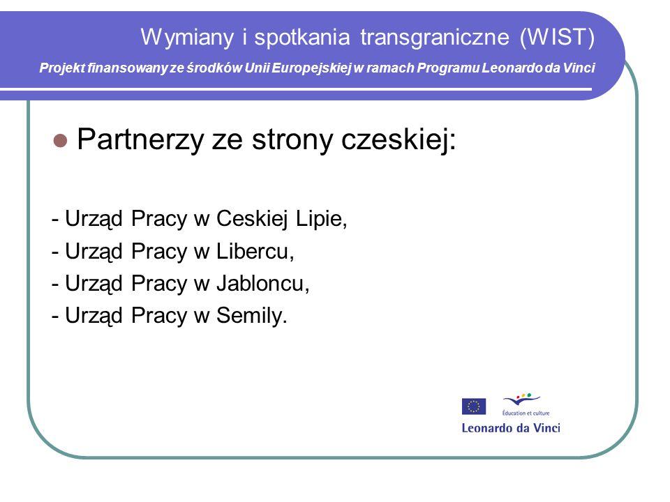 Wymiany i spotkania transgraniczne (WIST) Projekt finansowany ze środków Unii Europejskiej w ramach Programu Leonardo da Vinci Partnerzy ze strony czeskiej: - Urząd Pracy w Ceskiej Lipie, - Urząd Pracy w Libercu, - Urząd Pracy w Jabloncu, - Urząd Pracy w Semily.