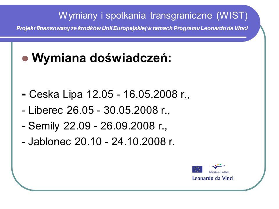 Wymiany i spotkania transgraniczne (WIST) Projekt finansowany ze środków Unii Europejskiej w ramach Programu Leonardo da Vinci Wymiana doświadczeń: - Ceska Lipa 12.05 - 16.05.2008 r., - Liberec 26.05 - 30.05.2008 r., - Semily 22.09 - 26.09.2008 r., - Jablonec 20.10 - 24.10.2008 r.