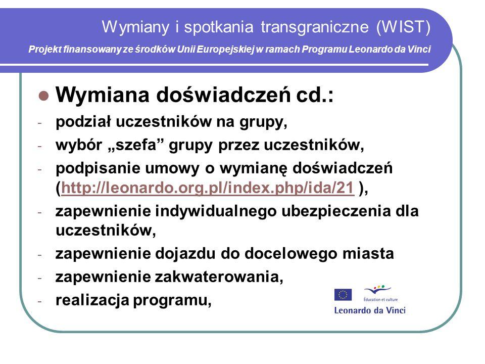 Wymiany i spotkania transgraniczne (WIST) Projekt finansowany ze środków Unii Europejskiej w ramach Programu Leonardo da Vinci Wymiana doświadczeń cd.: - podział uczestników na grupy, - wybór szefa grupy przez uczestników, - podpisanie umowy o wymianę doświadczeń (http://leonardo.org.pl/index.php/ida/21 ),http://leonardo.org.pl/index.php/ida/21 - zapewnienie indywidualnego ubezpieczenia dla uczestników, - zapewnienie dojazdu do docelowego miasta - zapewnienie zakwaterowania, - realizacja programu,