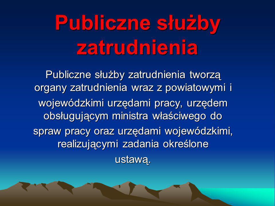 Publiczne służby zatrudnienia Tworzą: organy zatrudnienia powiatowe urzędy pracy wojewódzkie urzędy pracy urząd obsługujący ministra d/s pracy.