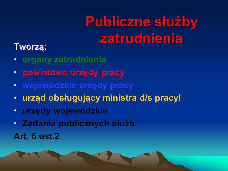 Publiczne służby zatrudnienia Tworzą: organy zatrudnienia powiatowe urzędy pracy wojewódzkie urzędy pracy urząd obsługujący ministra d/s pracy! urzędy