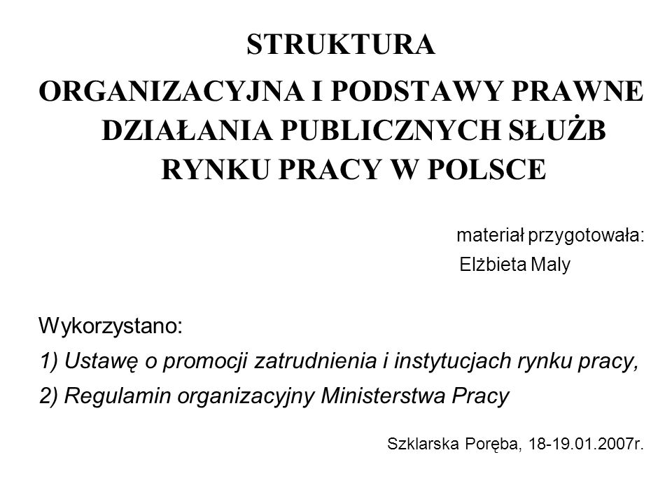 STRUKTURA ORGANIZACYJNA I PODSTAWY PRAWNE DZIAŁANIA PUBLICZNYCH SŁUŻB RYNKU PRACY W POLSCE materiał przygotowała: Elżbieta Maly Wykorzystano: 1)Ustawę