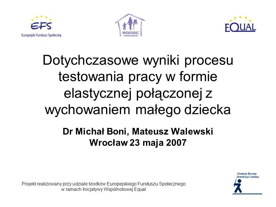 Dr Michał Boni, Mateusz Walewski Wrocław 23 maja 2007 Projekt realizowany przy udziale środków Europejskiego Funduszu Społecznego w ramach Inicjatywy Wspólnotowej Equal Dotychczasowe wyniki procesu testowania pracy w formie elastycznej połączonej z wychowaniem małego dziecka
