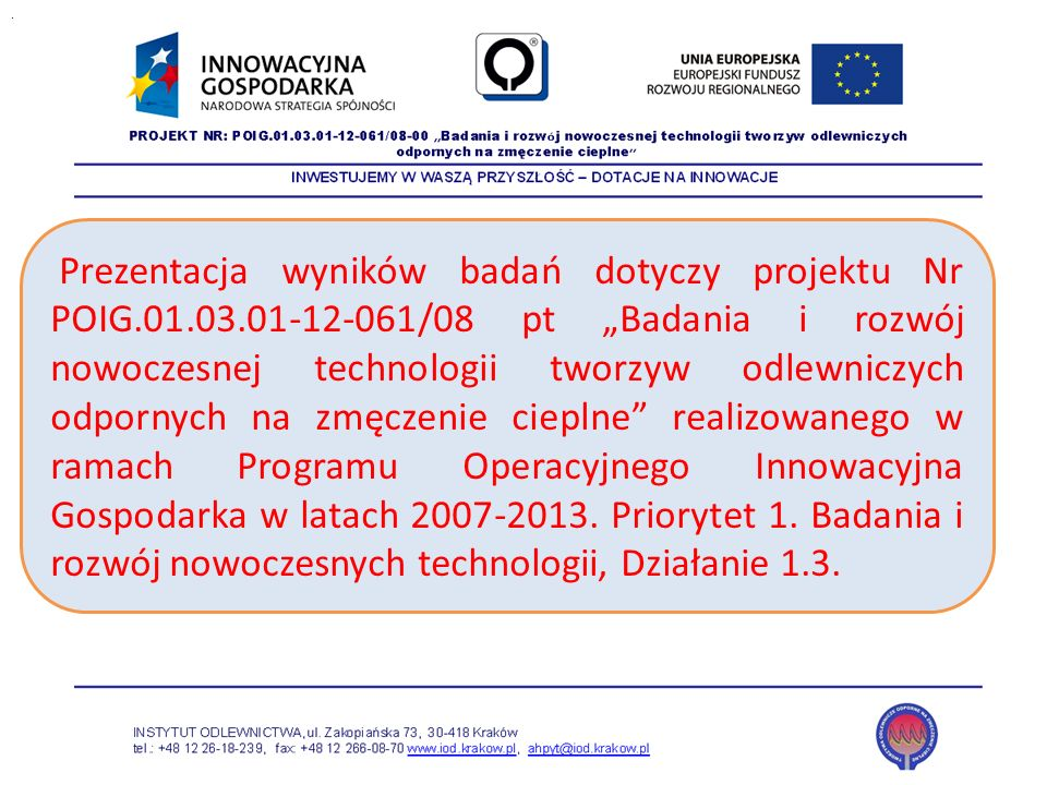 Prezentacja wyników badań dotyczy projektu Nr POIG.01.03.01-12-061/08 pt Badania i rozwój nowoczesnej technologii tworzyw odlewniczych odpornych na zm