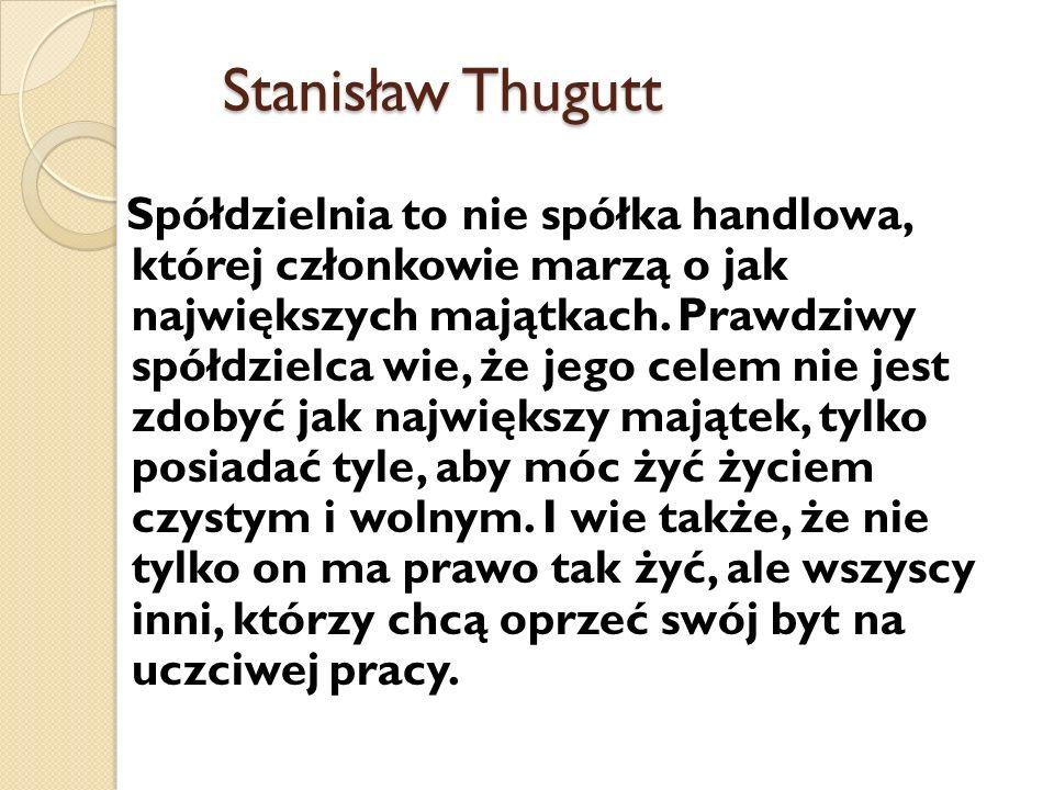 Stanisław Thugutt Spółdzielnia to nie spółka handlowa, której członkowie marzą o jak największych majątkach. Prawdziwy spółdzielca wie, że jego celem