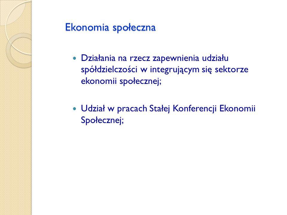 Ekonomia społeczna Działania na rzecz zapewnienia udziału spółdzielczości w integrującym się sektorze ekonomii społecznej; Udział w pracach Stałej Kon