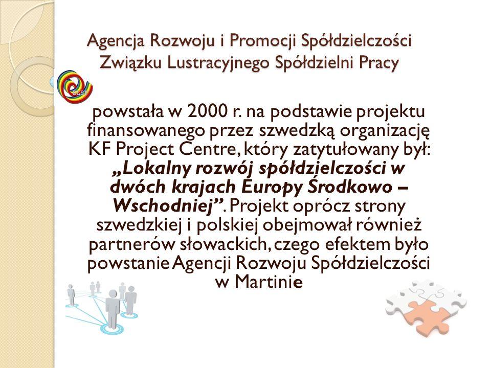 Agencja Rozwoju i Promocji Spółdzielczości Związku Lustracyjnego Spółdzielni Pracy Celem działania Agencji Rozwoju Spółdzielczości jest wspieranie rozwoju ruchu spółdzielczego, wspieranie idei samopomocy, solidaryzmu społecznego, podnoszenie jakości życia całej społeczności regionu małopolskiego poprzez bezpośrednie wykorzystywanie potencjału osobowego i kwalifikacji osób zamieszkujących ten teren i pomoc w rozpoczynaniu, rozwijaniu działalności gospodarczej i przedsiębiorczości lokalnej, co w dalszej perspektywie przyczyniać się ma do tworzenia nowych miejsc pracy i walki z narastającym bezrobociem.