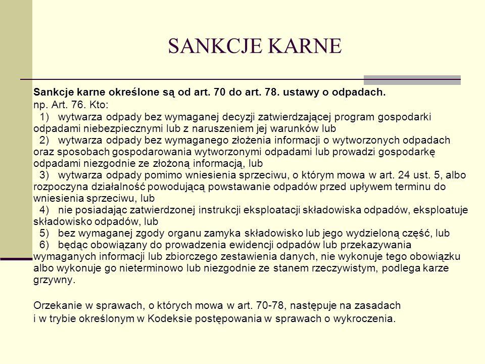 SANKCJE KARNE Sankcje karne określone są od art. 70 do art. 78. ustawy o odpadach. np. Art. 76. Kto: 1) wytwarza odpady bez wymaganej decyzji zatwierd