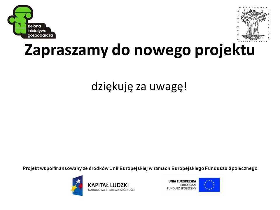 Projekt współfinansowany ze środków Unii Europejskiej w ramach Europejskiego Funduszu Społecznego Zapraszamy do nowego projektu dziękuję za uwagę!
