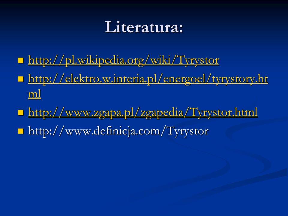 Literatura: http://pl.wikipedia.org/wiki/Tyrystor http://pl.wikipedia.org/wiki/Tyrystor http://pl.wikipedia.org/wiki/Tyrystor http://elektro.w.interia