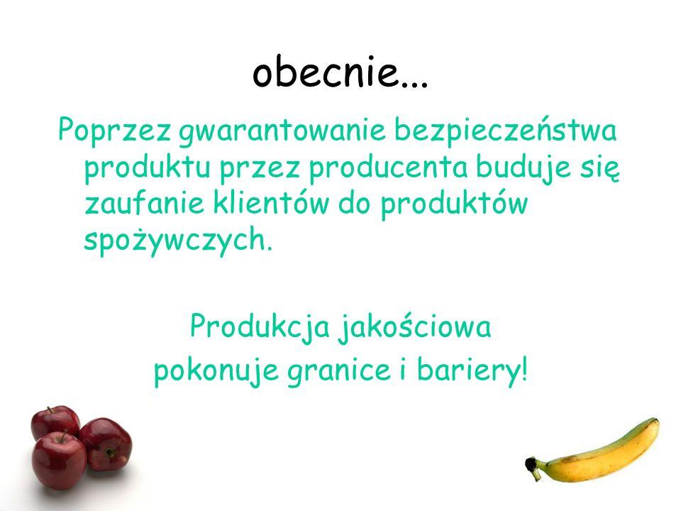 obecnie... Poprzez gwarantowanie bezpieczeństwa produktu przez producenta buduje się zaufanie klientów do produktów spożywczych. Produkcja jakościowa