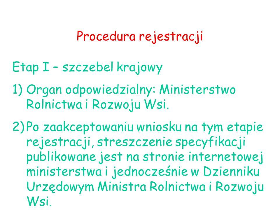 Procedura rejestracji Etap I – szczebel krajowy 1)Organ odpowiedzialny: Ministerstwo Rolnictwa i Rozwoju Wsi. 2)Po zaakceptowaniu wniosku na tym etapi