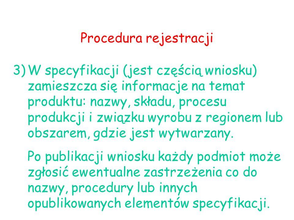 Procedura rejestracji 3)W specyfikacji (jest częścią wniosku) zamieszcza się informacje na temat produktu: nazwy, składu, procesu produkcji i związku wyrobu z regionem lub obszarem, gdzie jest wytwarzany.