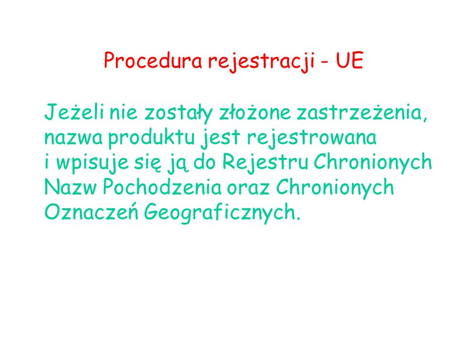 Procedura rejestracji - UE Jeżeli nie zostały złożone zastrzeżenia, nazwa produktu jest rejestrowana i wpisuje się ją do Rejestru Chronionych Nazw Pochodzenia oraz Chronionych Oznaczeń Geograficznych.