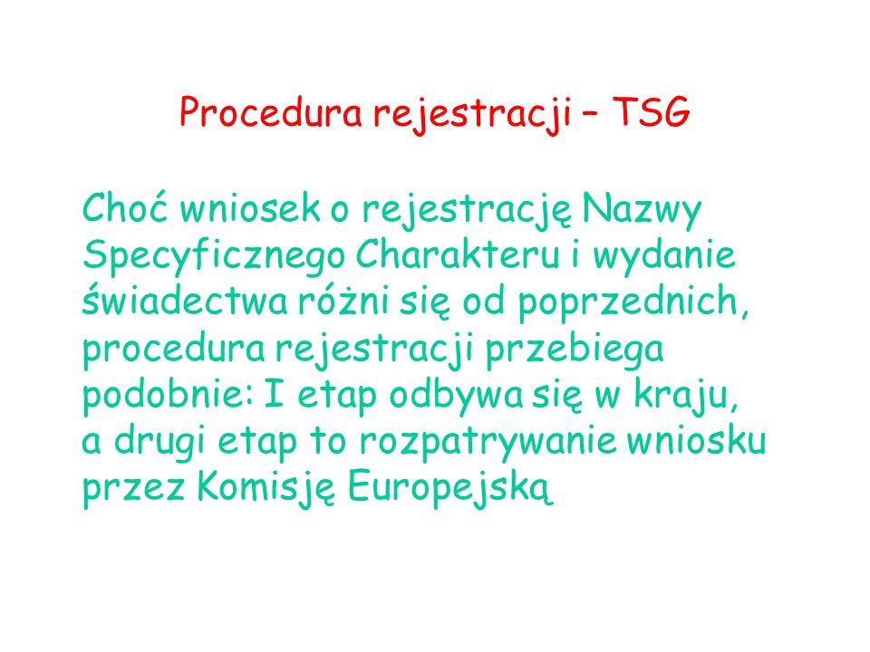 Procedura rejestracji – TSG Choć wniosek o rejestrację Nazwy Specyficznego Charakteru i wydanie świadectwa różni się od poprzednich, procedura rejestracji przebiega podobnie: I etap odbywa się w kraju, a drugi etap to rozpatrywanie wniosku przez Komisję Europejską