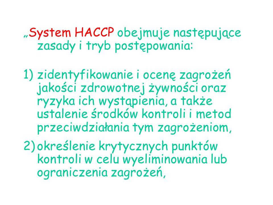 System HACCP obejmuje następujące zasady i tryb postępowania: 1)zidentyfikowanie i ocenę zagrożeń jakości zdrowotnej żywności oraz ryzyka ich wystąpienia, a także ustalenie środków kontroli i metod przeciwdziałania tym zagrożeniom, 2)określenie krytycznych punktów kontroli w celu wyeliminowania lub ograniczenia zagrożeń,