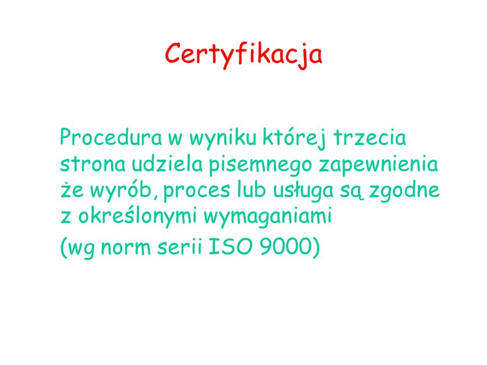 Certyfikacja Procedura w wyniku której trzecia strona udziela pisemnego zapewnienia że wyrób, proces lub usługa są zgodne z określonymi wymaganiami (wg norm serii ISO 9000)