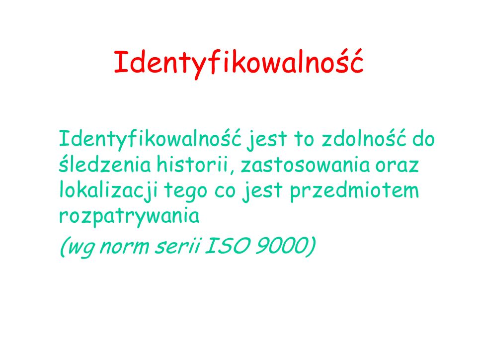 Identyfikowalność Identyfikowalność jest to zdolność do śledzenia historii, zastosowania oraz lokalizacji tego co jest przedmiotem rozpatrywania (wg norm serii ISO 9000)