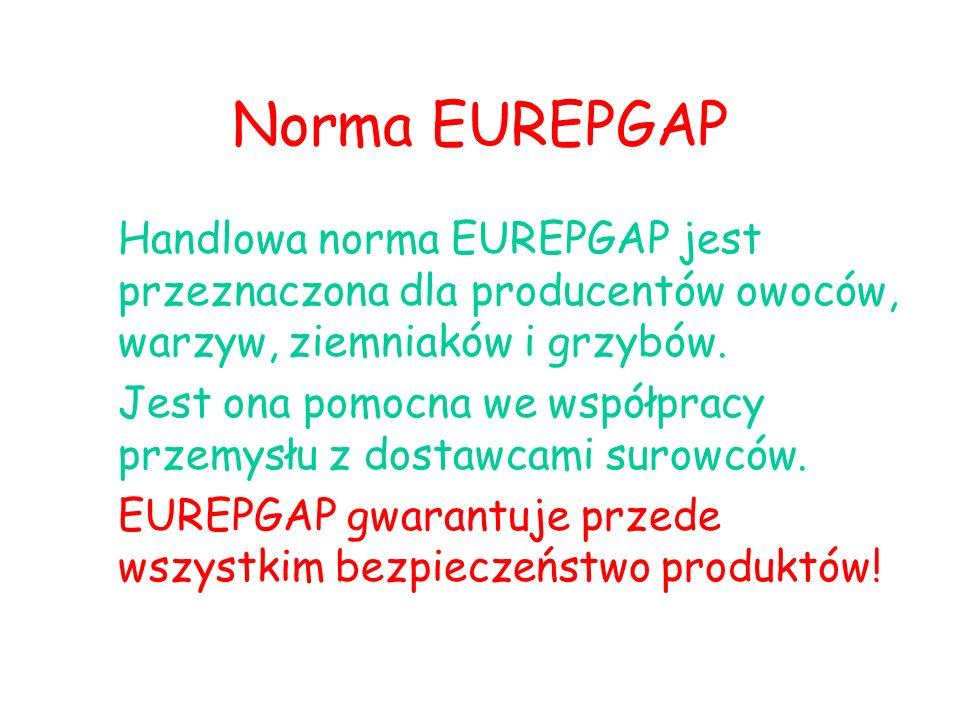 Norma EUREPGAP Handlowa norma EUREPGAP jest przeznaczona dla producentów owoców, warzyw, ziemniaków i grzybów. Jest ona pomocna we współpracy przemysł