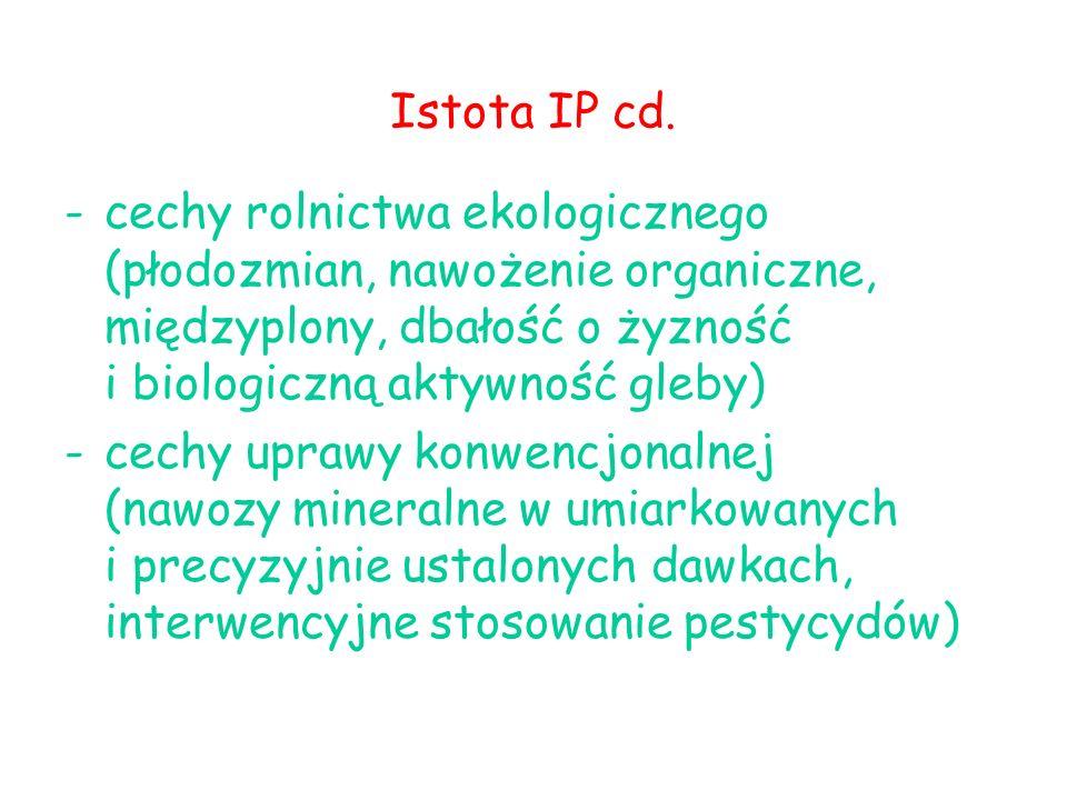-cechy rolnictwa ekologicznego (płodozmian, nawożenie organiczne, międzyplony, dbałość o żyzność i biologiczną aktywność gleby) -cechy uprawy konwencjonalnej (nawozy mineralne w umiarkowanych i precyzyjnie ustalonych dawkach, interwencyjne stosowanie pestycydów) Istota IP cd.