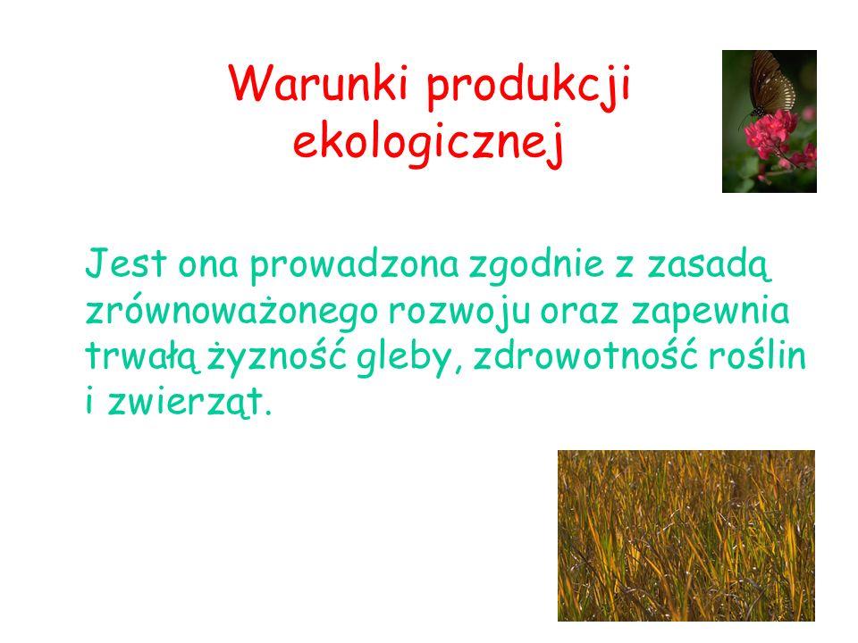 Warunki produkcji ekologicznej Jest ona prowadzona zgodnie z zasadą zrównoważonego rozwoju oraz zapewnia trwałą żyzność gleby, zdrowotność roślin i zw