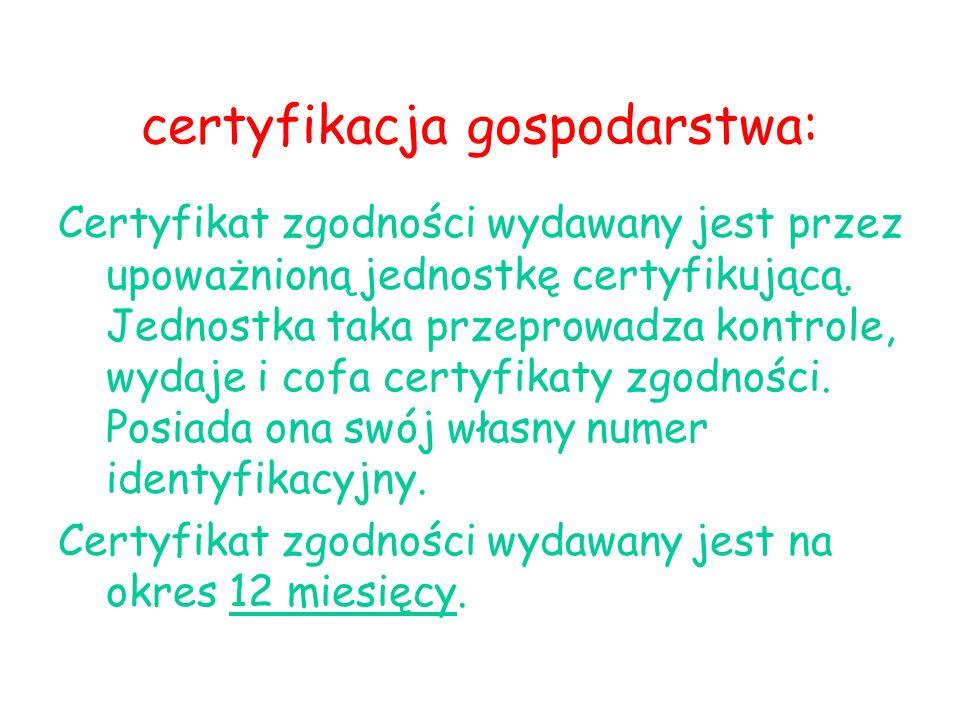 certyfikacja gospodarstwa: Certyfikat zgodności wydawany jest przez upoważnioną jednostkę certyfikującą. Jednostka taka przeprowadza kontrole, wydaje