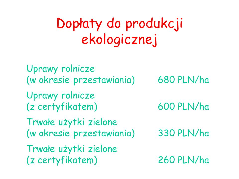 Dopłaty do produkcji ekologicznej Uprawy rolnicze (w okresie przestawiania) 680 PLN/ha Uprawy rolnicze (z certyfikatem)600 PLN/ha Trwałe użytki zielone (w okresie przestawiania)330 PLN/ha Trwałe użytki zielone (z certyfikatem)260 PLN/ha