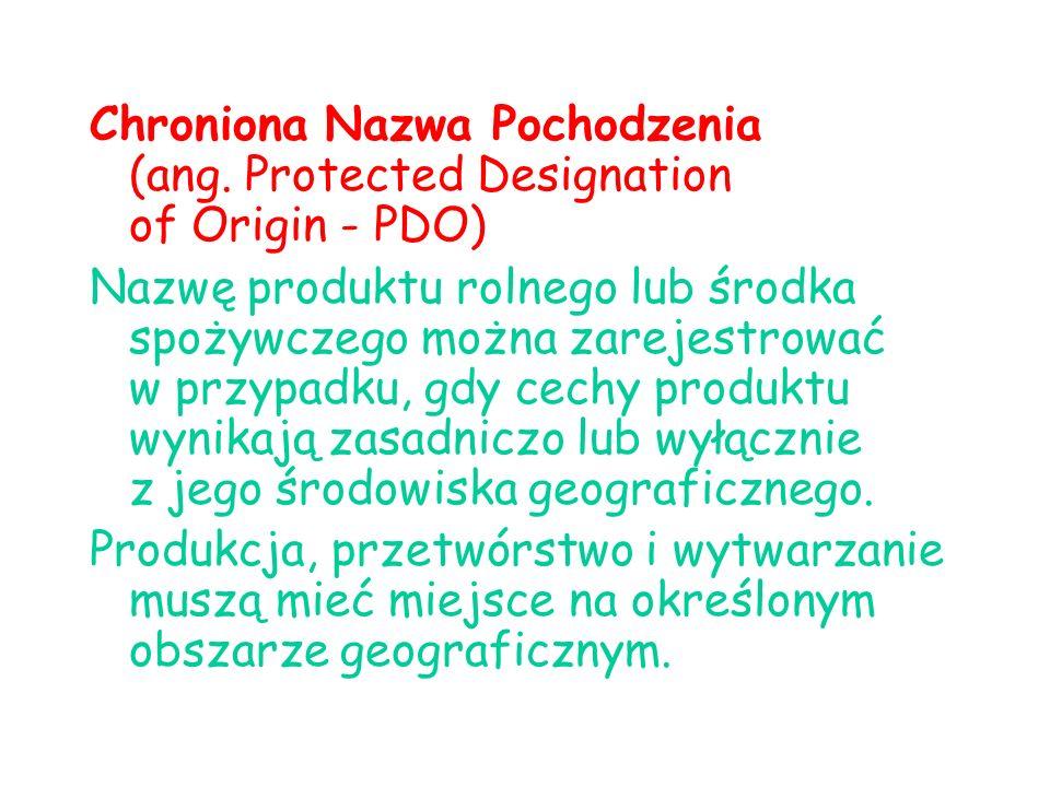Chroniona Nazwa Pochodzenia (ang. Protected Designation of Origin - PDO) Nazwę produktu rolnego lub środka spożywczego można zarejestrować w przypadku