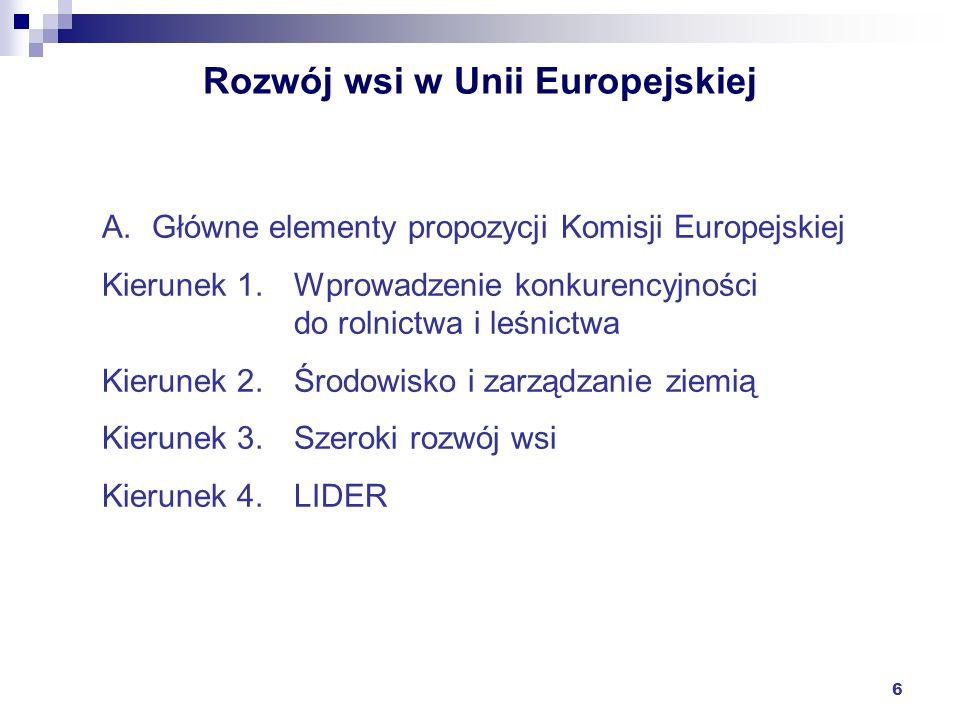 6 Rozwój wsi w Unii Europejskiej A.Główne elementy propozycji Komisji Europejskiej Kierunek 1.Wprowadzenie konkurencyjności do rolnictwa i leśnictwa K