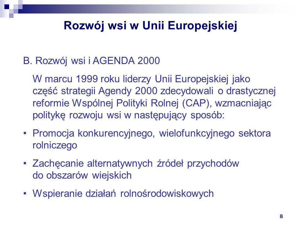 8 Rozwój wsi w Unii Europejskiej B. Rozwój wsi i AGENDA 2000 W marcu 1999 roku liderzy Unii Europejskiej jako część strategii Agendy 2000 zdecydowali