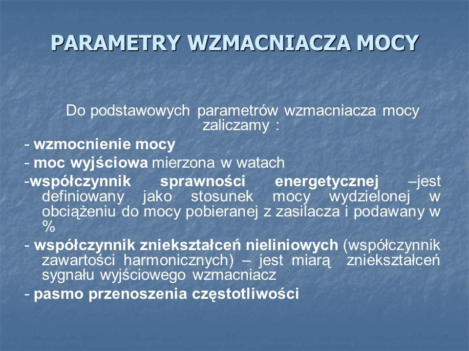 PARAMETRY WZMACNIACZA MOCY Do podstawowych parametrów wzmacniacza mocy zaliczamy : - wzmocnienie mocy - moc wyjściowa mierzona w watach -współczynnik sprawności energetycznej –jest definiowany jako stosunek mocy wydzielonej w obciążeniu do mocy pobieranej z zasilacza i podawany w % - współczynnik zniekształceń nieliniowych (współczynnik zawartości harmonicznych) – jest miarą zniekształceń sygnału wyjściowego wzmacniacz - pasmo przenoszenia częstotliwości